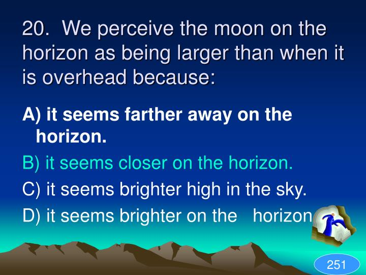 20.  We perceive the moon on the horizon as being larger than when it is overhead because: