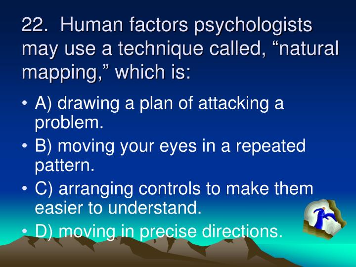 "22.  Human factors psychologists may use a technique called, ""natural mapping,"" which is:"
