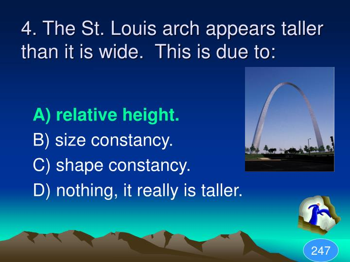 4. The St. Louis arch appears taller than it is wide.  This is due to: