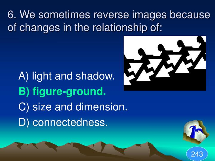 6. We sometimes reverse images because of changes in the relationship of: