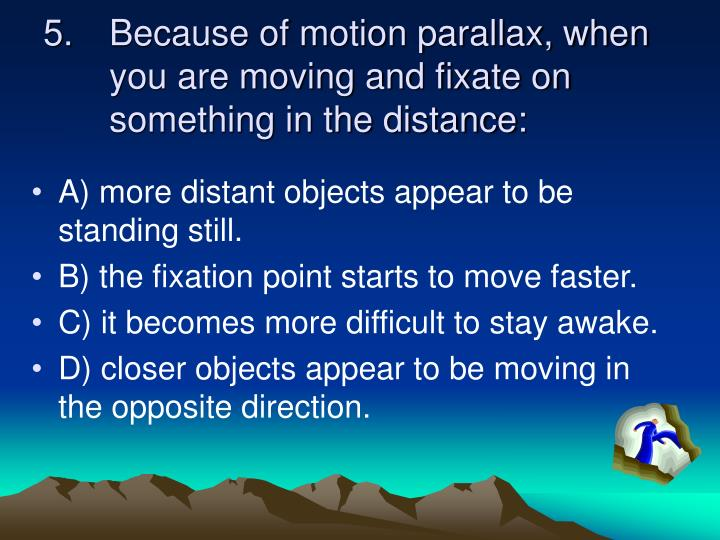 Because of motion parallax, when you are moving and fixate on something in the distance: