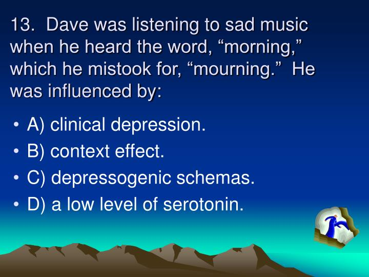 "13.  Dave was listening to sad music when he heard the word, ""morning,"" which he mistook for, ""mourning.""  He was influenced by:"