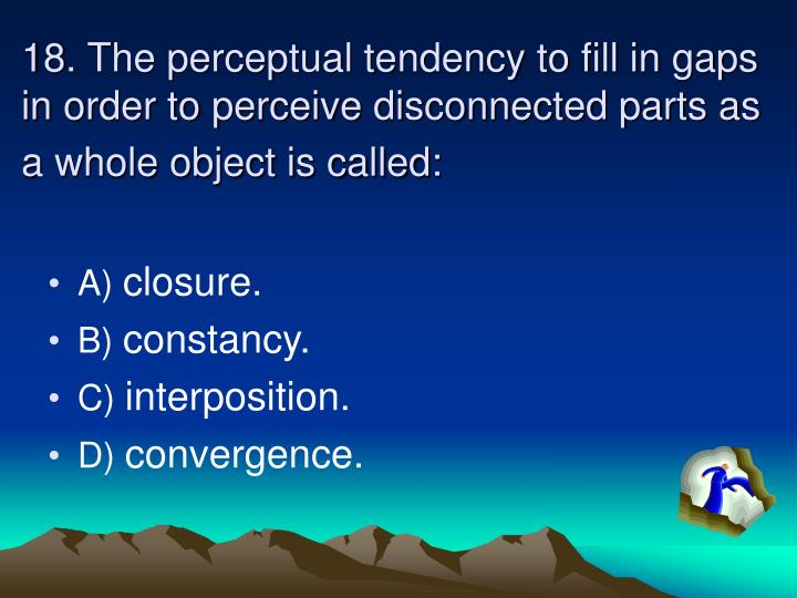 18. The perceptual tendency to fill in gaps in order to perceive disconnected parts as a whole object is called: