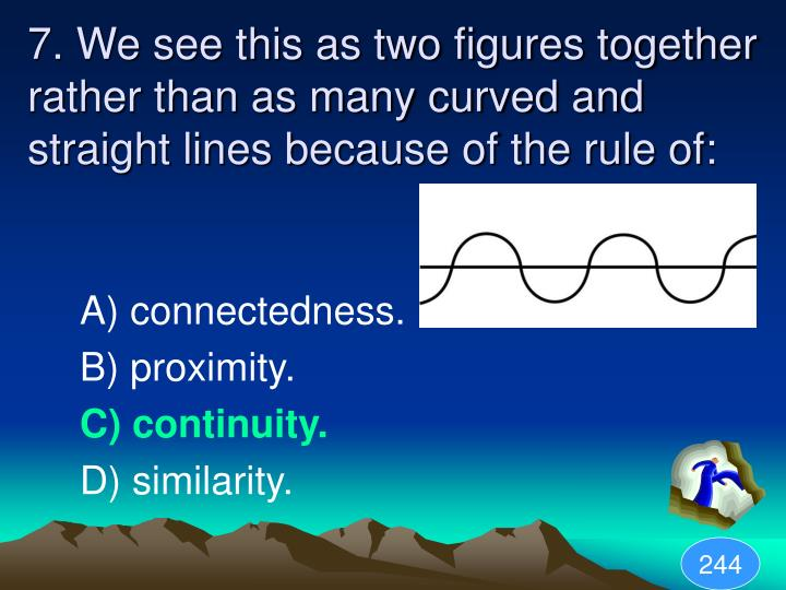 7. We see this as two figures together rather than as many curved and straight lines because of the rule of:
