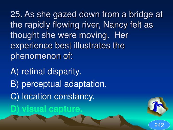 25. As she gazed down from a bridge at the rapidly flowing river, Nancy felt as thought she were moving.  Her experience best illustrates the phenomenon of: