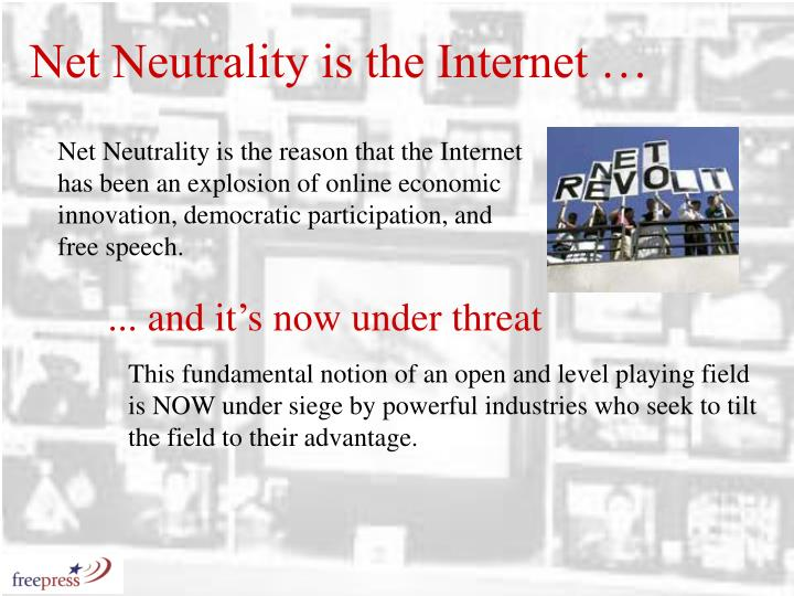 Net Neutrality is the reason that the Internet has been an explosion of online economic innovation, democratic participation, and free speech.