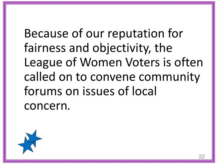 Because of our reputation for fairness and objectivity, the League of Women Voters is often called on to convene community forums on issues of local concern