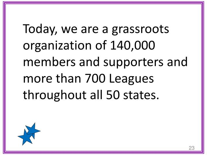 Today, we are a grassroots organization of 140,000 members and supporters and more than 700 Leagues throughout all 50 states.