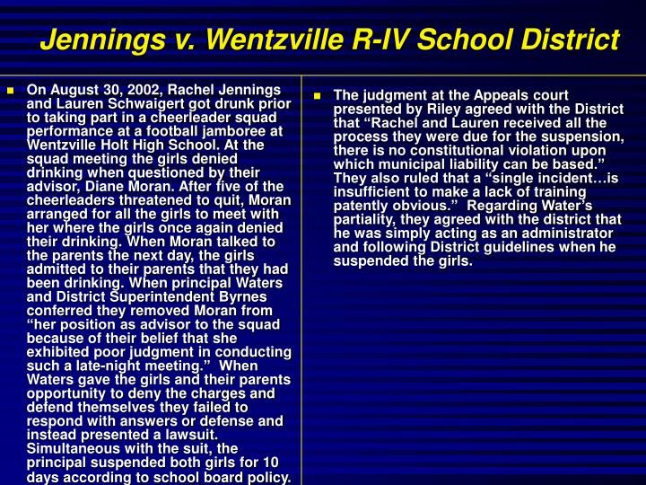 """On August 30, 2002, Rachel Jennings and Lauren Schwaigert got drunk prior to taking part in a cheerleader squad performance at a football jamboree at Wentzville Holt High School. At the squad meeting the girls denied drinking when questioned by their advisor, Diane Moran. After five of the cheerleaders threatened to quit, Moran arranged for all the girls to meet with her where the girls once again denied their drinking. When Moran talked to the parents the next day, the girls admitted to their parents that they had been drinking. When principal Waters and District Superintendent Byrnes conferred they removed Moran from """"her position as advisor to the squad because of their belief that she exhibited poor judgment in conducting such a late-night meeting.""""  When Waters gave the girls and their parents opportunity to deny the charges and defend themselves they failed to respond with answers or defense and instead presented a lawsuit.  Simultaneous with the suit, the principal suspended both girls for 10 days according to school board policy."""