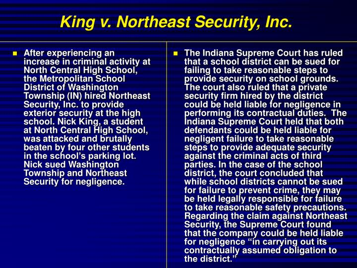 After experiencing an increase in criminal activity at North Central High School, the Metropolitan School District of Washington Township (IN) hired Northeast Security, Inc. to provide exterior security at the high school. Nick King, a student at North Central High School, was attacked and brutally beaten by four other students in the school's parking lot. Nick sued Washington Township and Northeast Security for negligence.