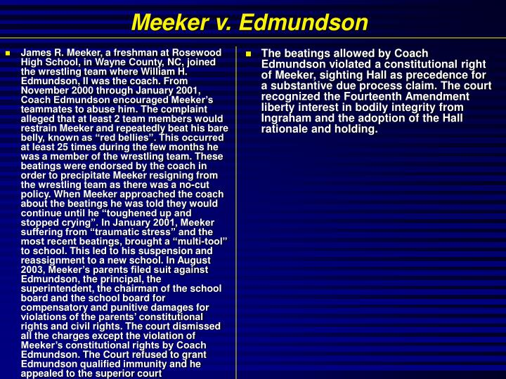 """James R. Meeker, a freshman at Rosewood High School, in Wayne County, NC, joined the wrestling team where William H. Edmundson, II was the coach. From November 2000 through January 2001, Coach Edmundson encouraged Meeker's teammates to abuse him. The complaint alleged that at least 2 team members would restrain Meeker and repeatedly beat his bare belly, known as """"red bellies"""". This occurred at least 25 times during the few months he was a member of the wrestling team. These beatings were endorsed by the coach in order to precipitate Meeker resigning from the wrestling team as there was a no-cut policy. When Meeker approached the coach about the beatings he was told they would continue until he """"toughened up and stopped crying"""". In January 2001, Meeker suffering from """"traumatic stress"""" and the most recent beatings, brought a """"multi-tool"""" to school. This led to his suspension and reassignment to a new school. In August 2003, Meeker's parents filed suit against Edmundson, the principal, the superintendent, the chairman of the school board and the school board for compensatory and punitive damages for violations of the parents' constitutional rights and civil rights. The court dismissed all the charges except the violation of Meeker's constitutional rights by Coach Edmundson. The Court refused to grant Edmundson qualified immunity and he appealed to the superior court"""