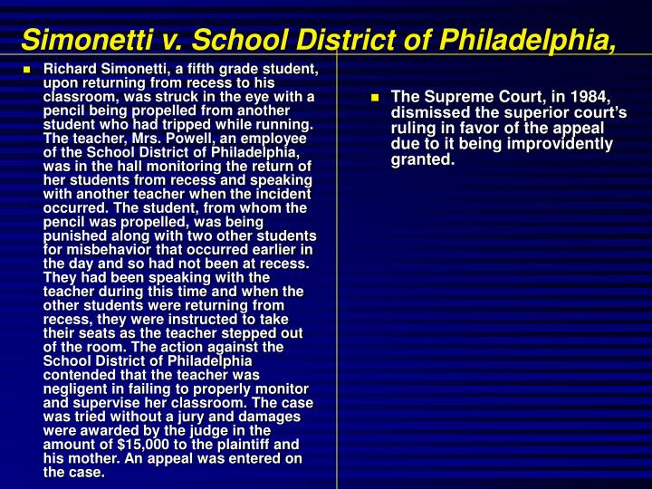 Richard Simonetti, a fifth grade student, upon returning from recess to his classroom, was struck in the eye with a pencil being propelled from another student who had tripped while running. The teacher, Mrs. Powell, an employee of the School District of Philadelphia, was in the hall monitoring the return of her students from recess and speaking with another teacher when the incident occurred. The student, from whom the pencil was propelled, was being punished along with two other students for misbehavior that occurred earlier in the day and so had not been at recess. They had been speaking with the teacher during this time and when the other students were returning from recess, they were instructed to take their seats as the teacher stepped out of the room. The action against the School District of Philadelphia contended that the teacher was negligent in failing to properly monitor and supervise her classroom. The case was tried without a jury and damages were awarded by the judge in the amount of $15,000 to the plaintiff and his mother. An appeal was entered on the case.