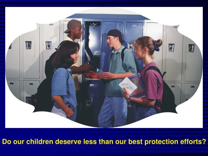 Do our children deserve less than our best protection efforts?