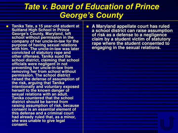 Tanika Tate, a 15 year-old student at Suitland High School in Prince George's County, Maryland, left school without permission in the company of her uncle-in-law for the purpose of having sexual relations with him. The uncle-in-law was later convicted of statutory rape and other offenses. Tanika sued the school district, claiming that school officials were negligent in not preventing her uncle-in-law from removing her from school without permission. The school district raised the defense of assumption of the risk, arguing that Tanika intentionally and voluntary exposed herself to the known danger of sexual relations with an adult. Tanika countered that the school district should be barred from raising assumption of risk, because consent is an essential element of this defense and a criminal court had already ruled that, as a minor, she was unable to give legal consent.