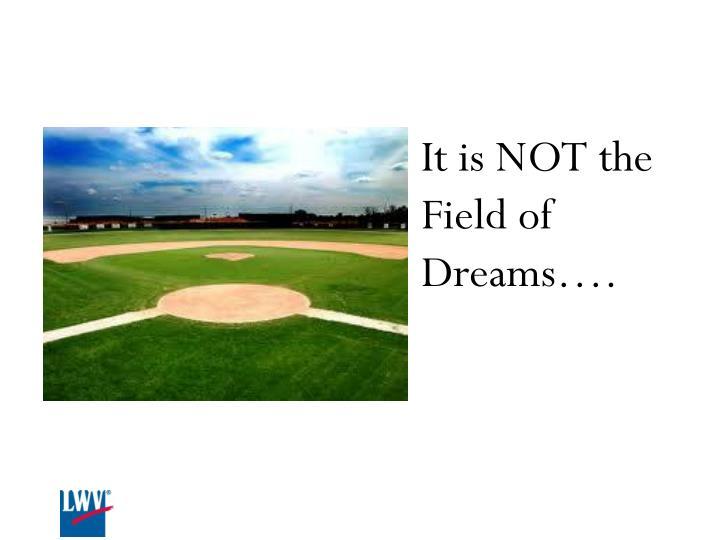 It is NOT the Field of Dreams….