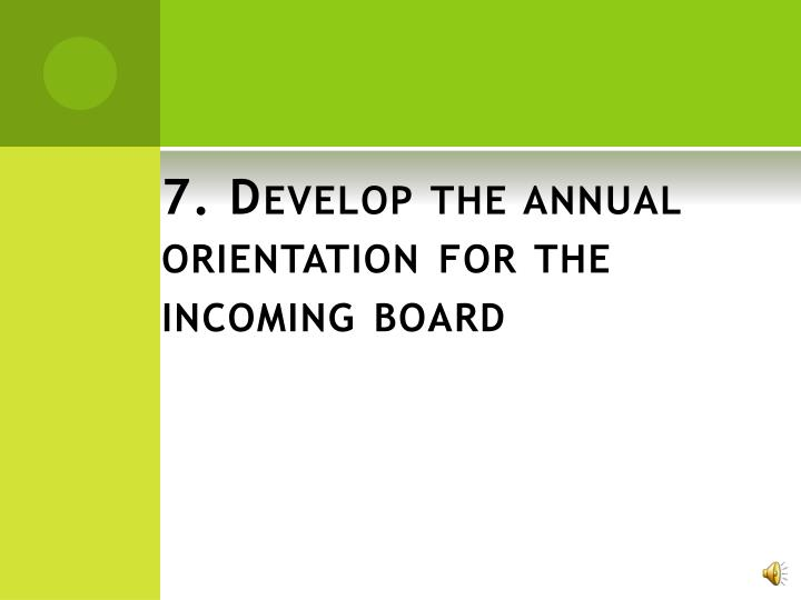 7. Develop the annual orientation for the incoming board