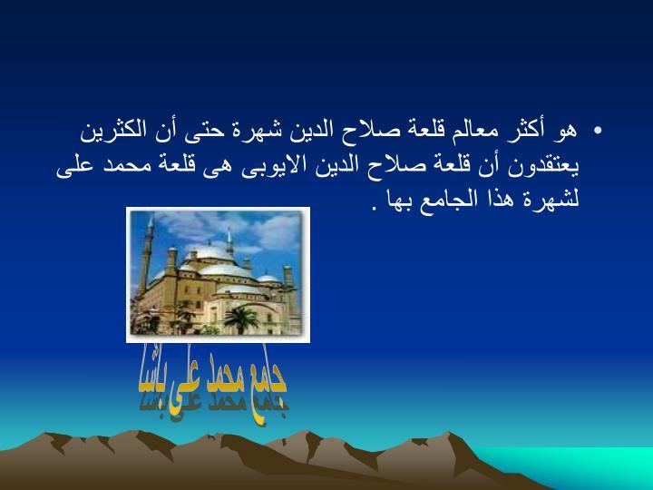 هو أكثر معالم قلعة صلاح الدين شهرة حتى أن الكثرين يعتقدون أن قلعة صلاح الدين الايوبى هى قلعة محمد على لشهرة هذا الجامع بها .