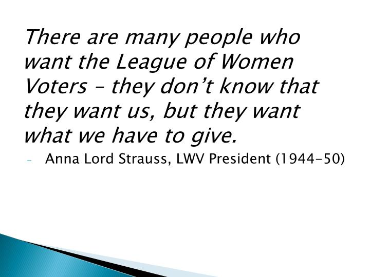 There are many people who want the League of Women Voters – they don't know that they want us, but they want what we have to give.
