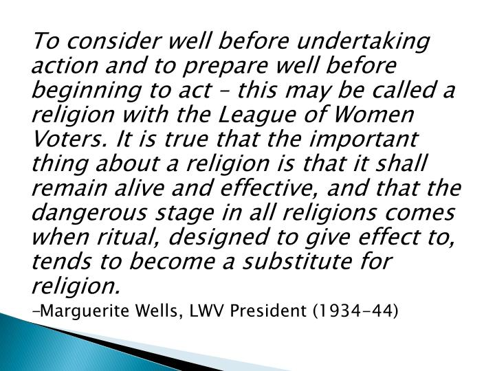 To consider well before undertaking action and to prepare well before beginning to act – this may be called a religion with the League of Women Voters. It is true that the important thing about a religion is that it shall remain alive and effective, and that the dangerous stage in all religions comes when ritual, designed to give effect to, tends to become a substitute for religion.