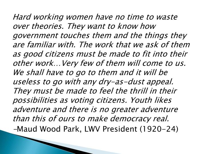 Hard working women have no time to waste over theories. They want to know how government touches them and the things they are familiar with. The work that we ask of them as good citizens must be made to fit into their other work…Very few of them will come to us. We shall have to go to them and it will be useless to go with any dry-as-dust appeal. They must be made to feel the thrill in their possibilities as voting citizens. Youth likes adventure and there is no greater adventure than this of ours to make democracy real.
