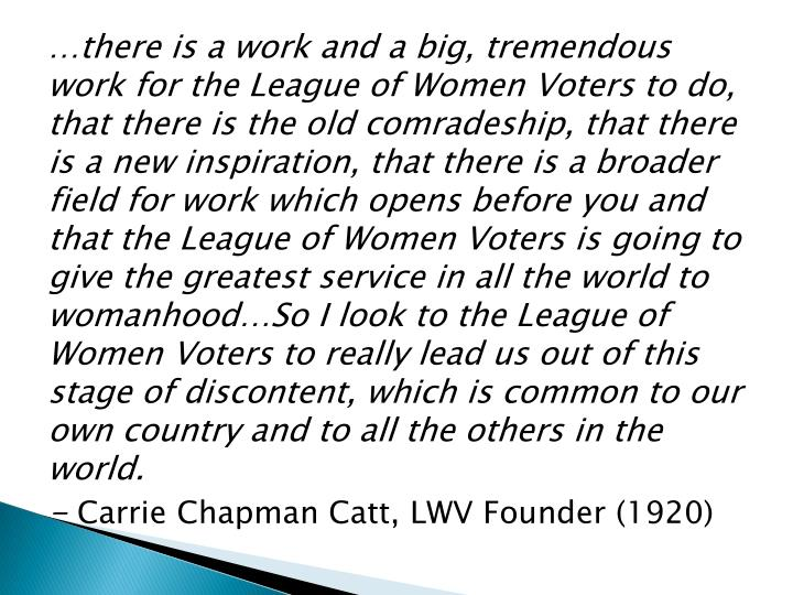 …there is a work and a big, tremendous work for the League of Women Voters to do, that there is the old comradeship, that there is a new inspiration, that there is a broader field for work which opens before you and that the League of Women Voters is going to give the greatest service in all the world to womanhood…So I look to the League of Women Voters to really lead us out of this stage of discontent, which is common to our own country and to all the others in the world.