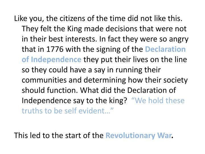 Like you, the citizens of the time did not like this. They felt the King made decisions that were not in their best interests. In fact they were so angry that in 1776 with the signing of the