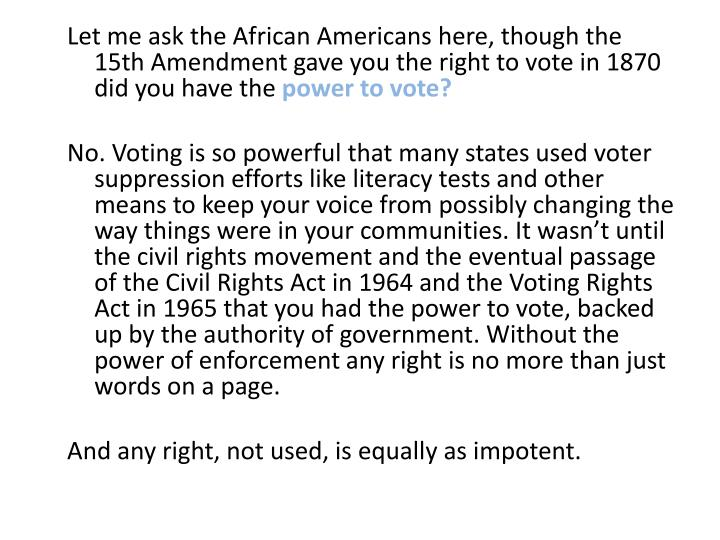 Let me ask the African Americans here, though the 15th Amendment gave you the right to vote in 1870 did you have the