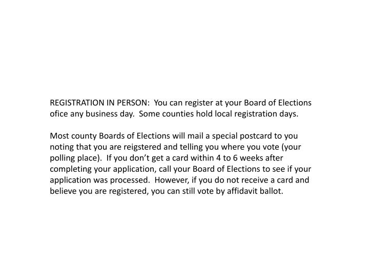 REGISTRATION IN PERSON:  You can register at your Board of Elections ofice any business day.  Some counties hold local registration days.