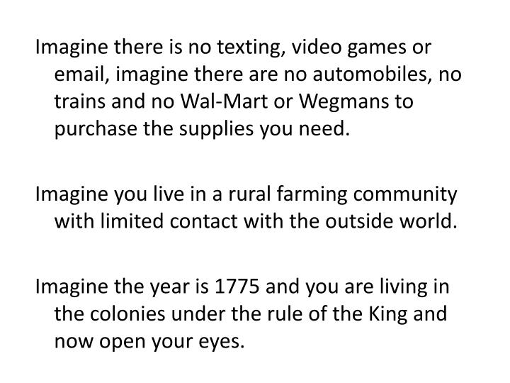Imagine there is no texting, video games or email, imagine there are no automobiles, no trains and no Wal-Mart or Wegmans to purchase the supplies you need.