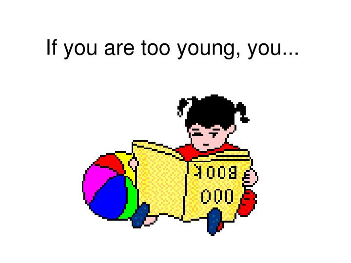 If you are too young, you...
