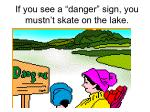 if you see a danger sign you mustn t skate on the lake