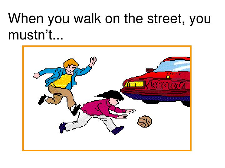 When you walk on the street, you mustn't...