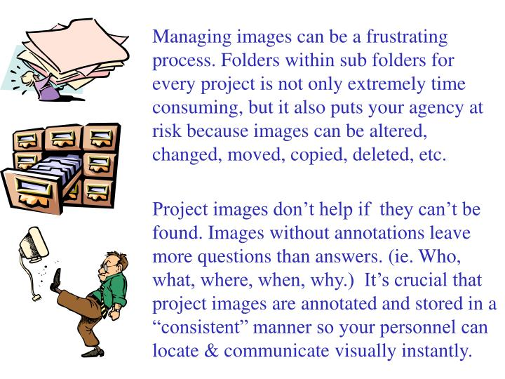 Managing images can be a frustrating process. Folders within sub folders for every project is not only extremely time consuming, but it also puts your agency at risk because images can be altered, changed, moved, copied, deleted, etc.