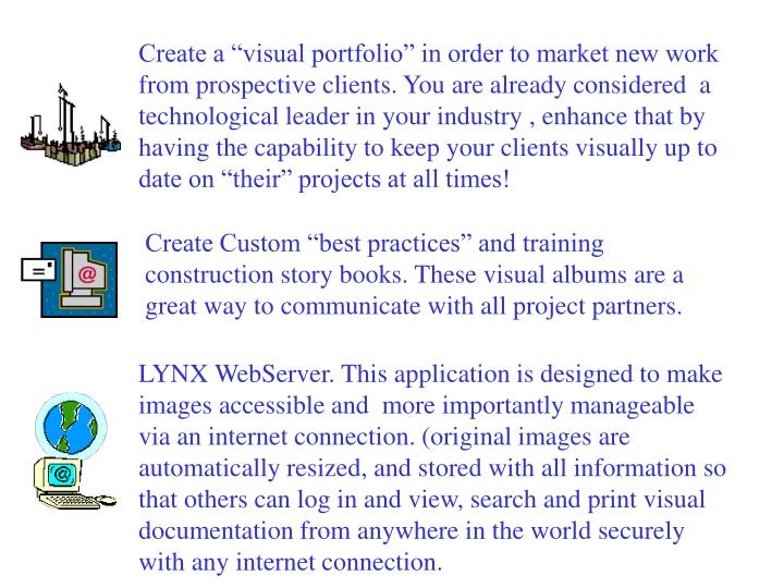 "Create a ""visual portfolio"" in order to market new work from prospective clients. You are already considered  a technological leader in your industry , enhance that by having the capability to keep your clients visually up to date on ""their"" projects at all times!"