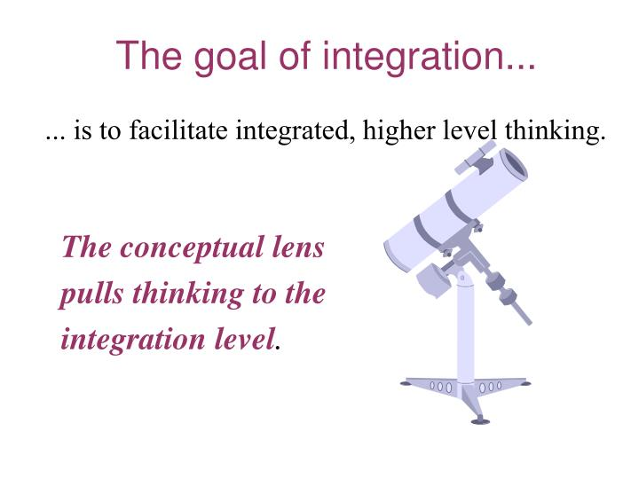 ... is to facilitate integrated, higher level thinking.