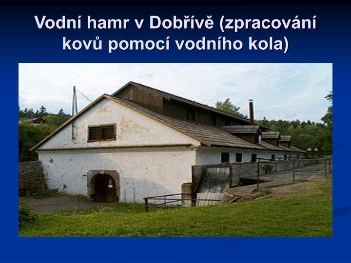Vodní hamr v Dobřívě (zpracování kovů pomocí vodního kola)