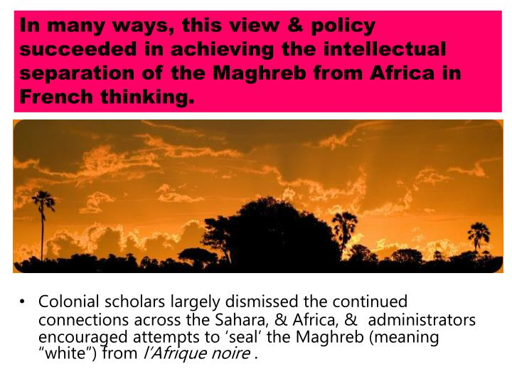 In many ways, this view & policy succeeded in achieving the intellectual separation of the Maghreb from Africa in French thinking.