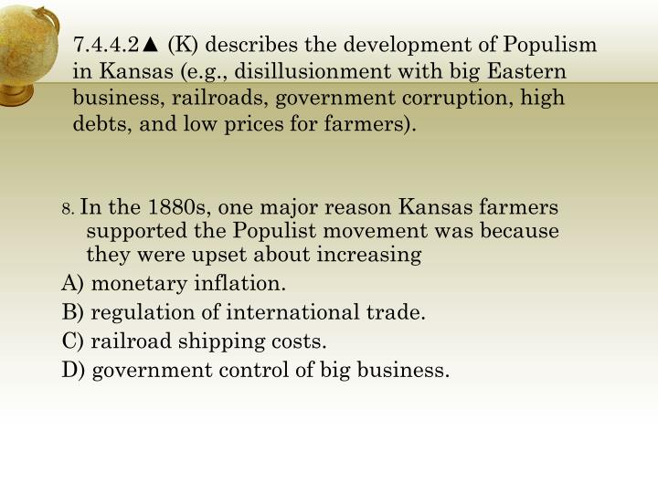 7.4.4.2▲ (K) describes the development of Populism in Kansas (e.g., disillusionment with big Eastern business, railroads, government corruption, high debts, and low prices for farmers).