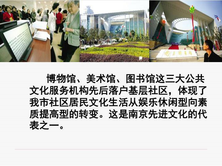 博物馆、美术馆、图书馆这三大公共文化服务机构先后落户基层社区,体现了我市社区居民文化生活从娱乐休闲型向素质提高型的转变。这是南京先进文化的代表之一。