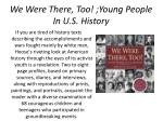 we were there too young people in u s history