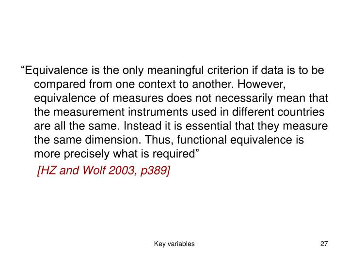 """""""Equivalence is the only meaningful criterion if data is to be compared from one context to another. However, equivalence of measures does not necessarily mean that the measurement instruments used in different countries are all the same. Instead it is essential that they measure the same dimension. Thus, functional equivalence is more precisely what is required"""""""