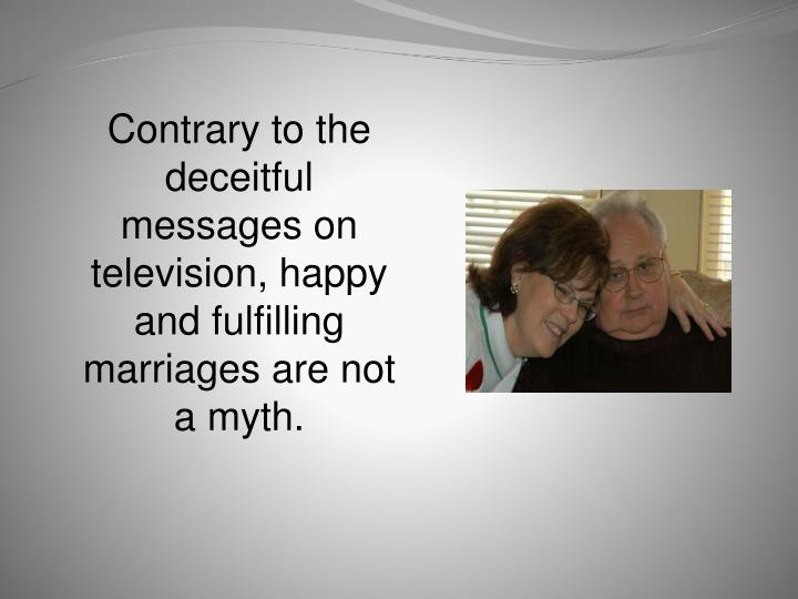 Contrary to the deceitful messages on television, happy and fulfilling marriages are not a myth.