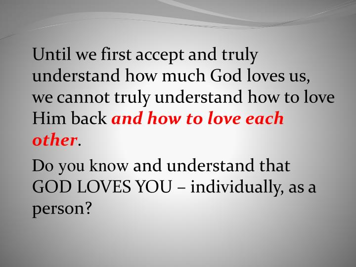 Until we first accept and truly understand how much God loves us, we cannot truly understand how to love Him back