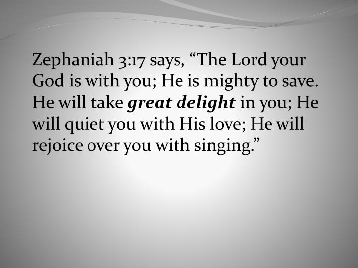 "Zephaniah 3:17 says, ""The Lord your God is with you; He is mighty to save. He will take"