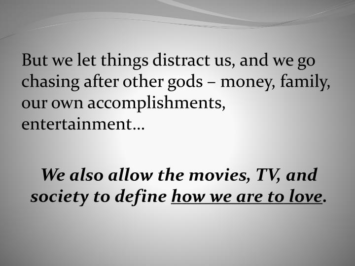 But we let things distract us, and we go chasing after other gods – money, family, our own accomplishments, entertainment…