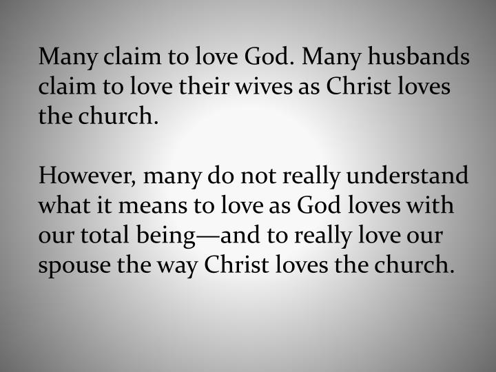 Many claim to love God. Many husbands claim to love their wives as Christ loves the church.