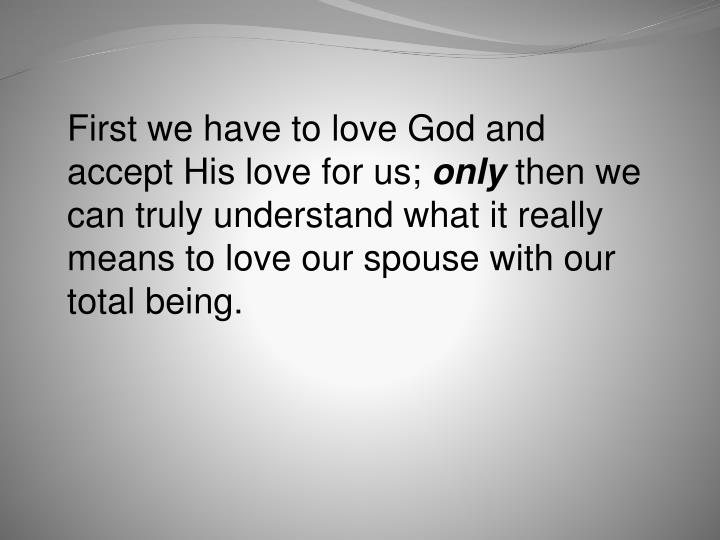 First we have to love God and accept His love for us;