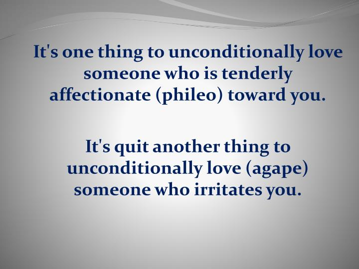 It's one thing to unconditionally love someone who is tenderly affectionate (phileo) toward you.