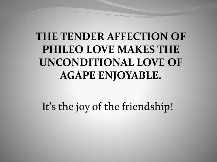 THE TENDER AFFECTION OF PHILEO LOVE MAKES THE UNCONDITIONAL LOVE OF AGAPE ENJOYABLE.