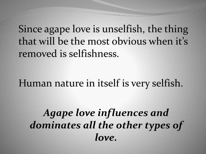 Since agape love is unselfish, the thing that will be the most obvious when it's removed is selfishness.